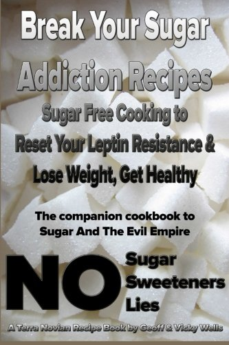9780977234615: Break Your Sugar Addiction Recipes: Sugar Free Cooking to Reset Your Leptin Resistance & Lose Weight, Get Healthy (Terra Novian Reports) (Volume 2)
