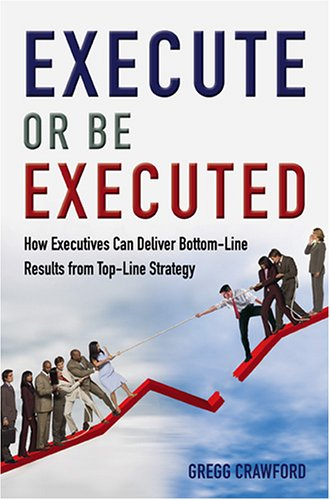 9780977258208: Execute or Be Executed: How Executives Can Deliver Bottom-Line Results from Top-Line Strategy