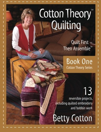 Cotton Theory Quilting: Quilt First--Then Assemble: Cotton, Betty Louise