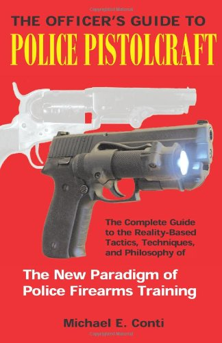 The Officer's Guide to Police Pistolcraft: The Complete Guide to the Reality-Based Tactics, ...