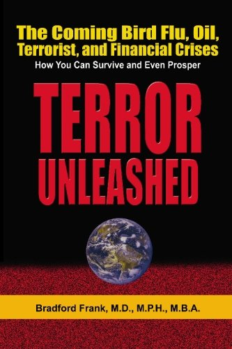 Terror Unleashed : The Coming Bird Flu, Oil, Terrorist, and Financial Crises - How You Can Survive ...