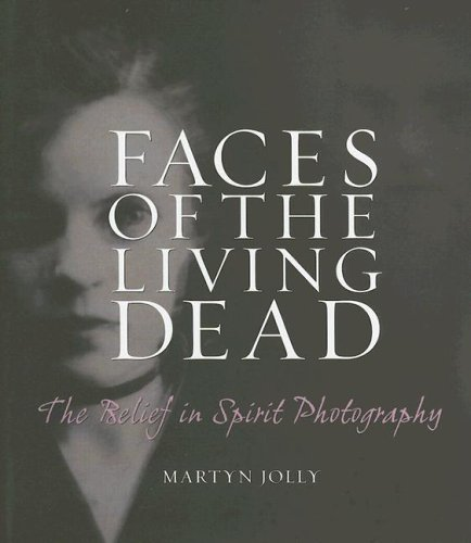 Faces of the Living Dead : The Belief in Spirit Photography: Jolly, Martyn