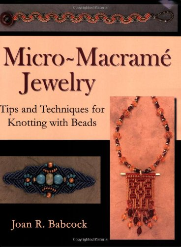 Micro-Macrame Jewelry, Tips and Techniques for Knotting: Babcock, Joan R.
