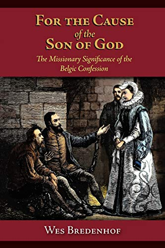 For the Cause of the Son of God: The Missionary Significance of the Belgic Confession: Wesley Lloyd...