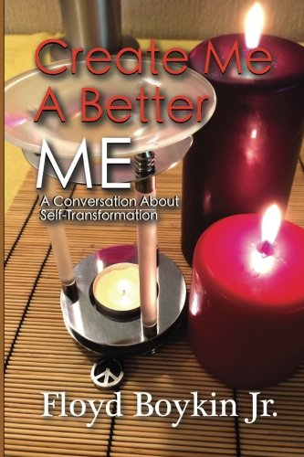 Create Me A Better Me A Conversation About Self-Transformation: Floyd Boykin Jr.