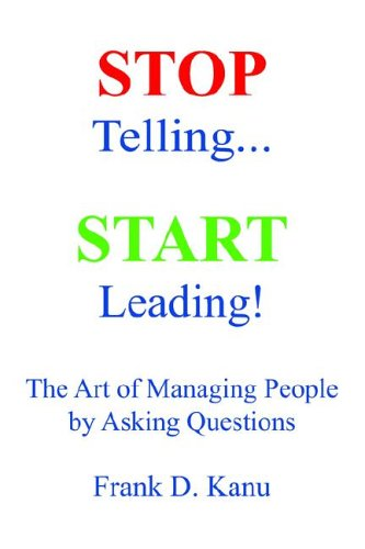 9780977405602: Stop Telling. Start Leading! The Art of Managing People by Asking Questions