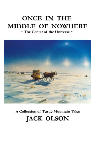 Once in the Middle of Nowhere: The Center of the Universe: A Collection of Turtle Mountain Tales: ...