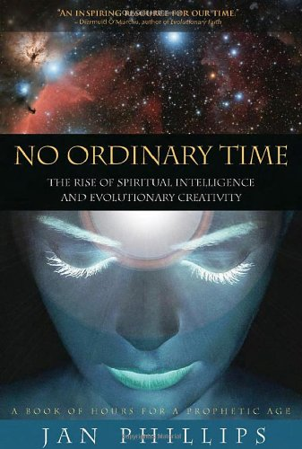 No Ordinary Time: The Rise of Spiritual Intelligence and Evolutionary Creativity: Jan Phillips
