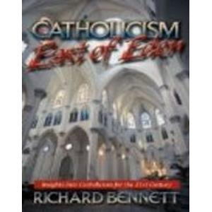 Catholicism: East of Eden Insights into Catholicism for the 21st Century: Richard Bennett