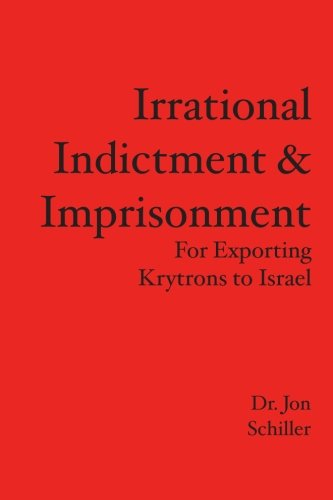 Irrational Indictment Imprisonment: For Exporting Krytrons to Israel: Dr. Jon Schiller