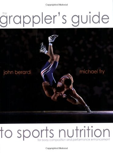 The Grapplers Guide to Sports Nutrition: Berardi, Dr. John; Fry, Michael