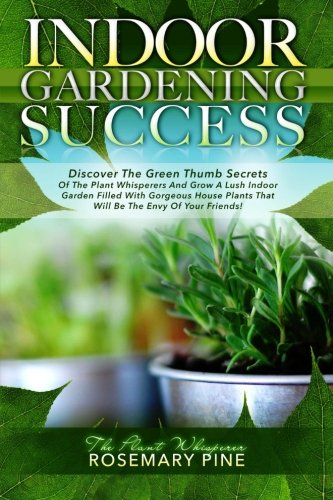 9780977433506: Indoor Gardening Success: Discover The Green Thumb Secrets Of The Plant Whisperers And Grow A Lush Indoor Garden Filled With Gorgeous House Plants That Will Be The Envy Of Your Friends!