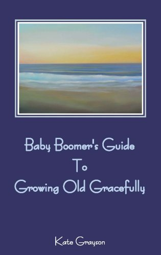 Baby Boomer's Guide to Growing Old Gracefully: Kate Grayson