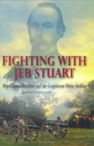 FIGHTING WITH JEB STUART: Major James Breathed and the Confederate Horse Artillery