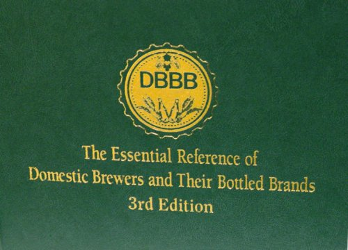 The Essential Reference of Domestic Brewers and Their Bottled Brands (DBBB) - 3rd Edition: Michael ...