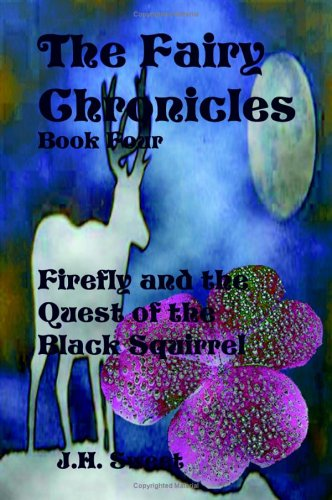 The Fairy Chronicles Book Four: Firefly and the Quest of the Black Squirrel: Sweet, J. H.