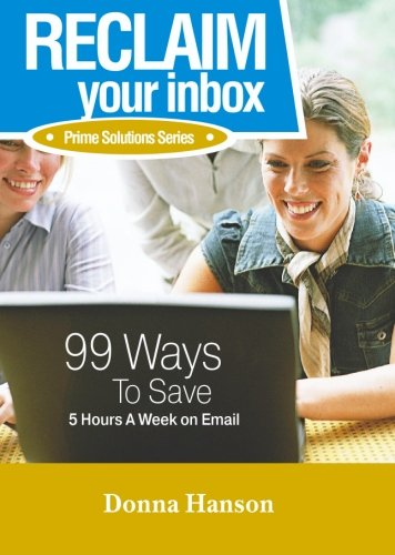 9780977520206: RECLAIM Your Inbox: 99 Ways to Save 5 Hours A Week On Email