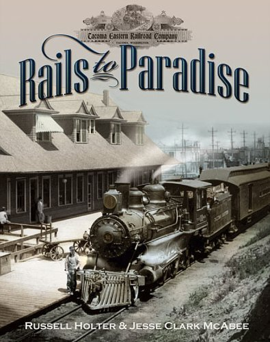 RAILS TO PARADISE, THE HISTORY OF THE TACOMA EASTERN RAILROAD 1890 -1919: Holter, Russell H. And ...