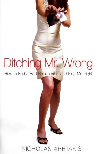 DITCHING MR. WRONG: How to End a Bad Relationship and Find Mr. Right