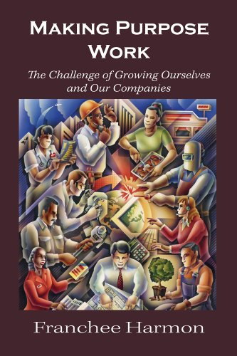 Making Purpose Work : The Challenge of Growing Ourselves and Our Companies {FIRST EDITION}: Harmon,...