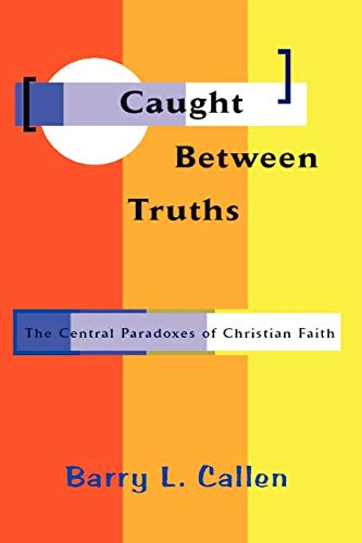 Caught Between Truths: The Central Paradoxes of Christian Faith: Callen, Barry L.
