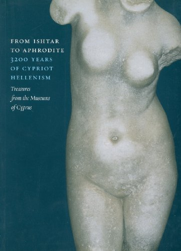 From Ishtar to Aphrodite: 3200 Years of Cypriot Hellenism. Treasures from the Museums of Cyprus: ...