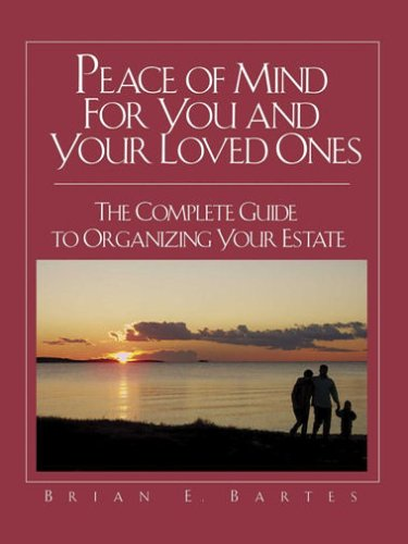 Peace of Mind For You and Your Loved Ones: The Complete Guide to Organizing Your Estate: Brian E. ...
