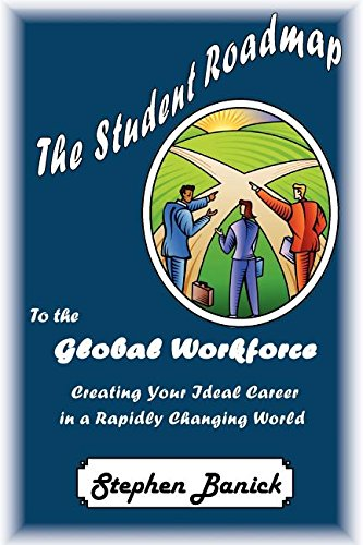 The Student Roadmap to the Global Workforce: Creating Your Ideal Career in a Rapidly Changing World...