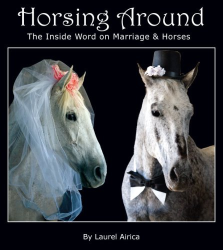 Horsing Around: The Inside Word on Marriage and Horses (SIGNED): Airica, Laurel