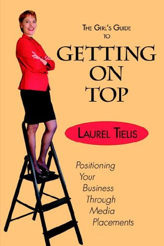 The Girl's Guide to Getting on Top: Positioning Your Business Through Media Placements: Laurel ...