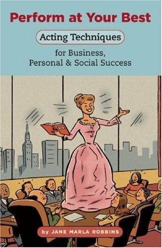 Perform at Your Best: Acting Techniques for Business, Personal & Social Success: Robbins, Jane ...