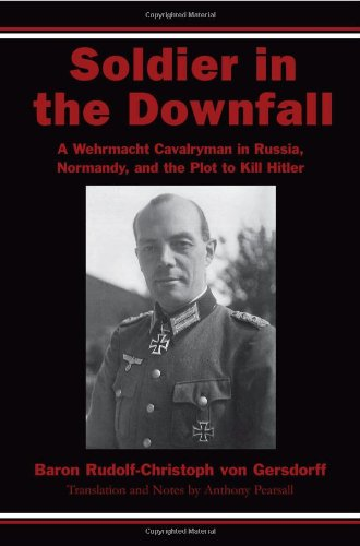 Soldier in the Downfall: A Wehrmacht Cavalryman in Russia, Normandy, and the Plot to Kill Hitler: ...