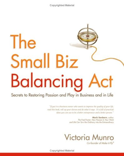 The Small Biz Balancing Act: Secrets to Restoring Passion and Play in Business and in Life: ...
