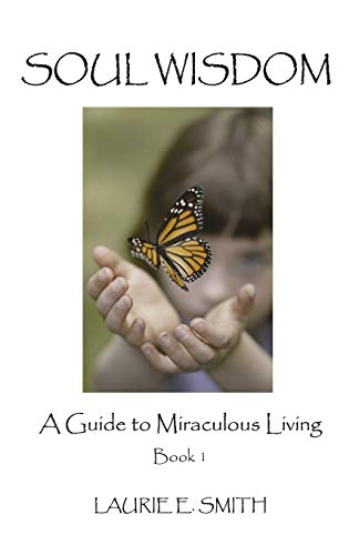 Soul Wisdom: A Guide To Miraculous Living, Book 1: Smith, Laurie E.