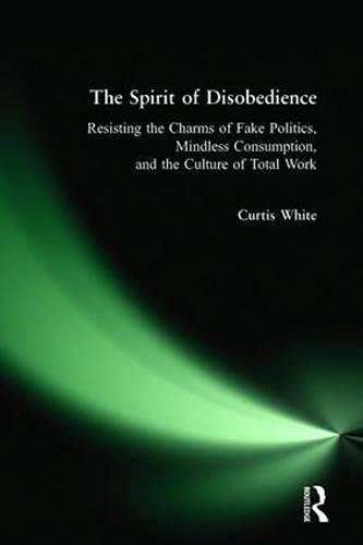 The Spirit of Disobedience: Resisting the Charms of Fake Politics, Mindless Consumption, and the ...