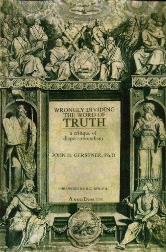 Wrongly Dividing the Word of Truth: A Critique of Dispensationalism: John H. Gerstner
