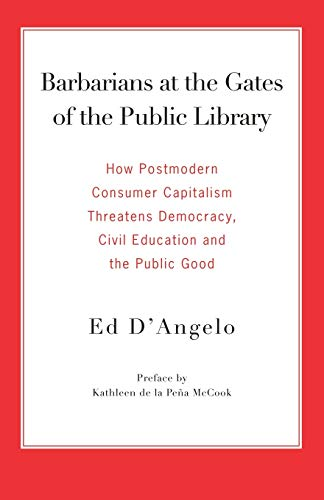 9780977861712: Barbarians at the Gates of the Public Library: How Postmodern Consumer Capitalism Threatens Democracy, Civil Education and the Public Good