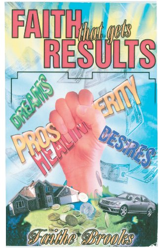 Faith that Gets Results: Dreams - Prosperity - Healing - Desires: Brooks, Faithe