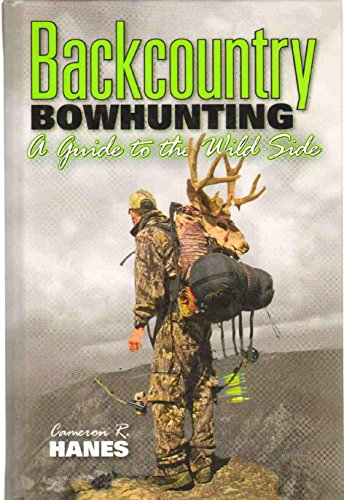 Backcountry Bowhunting: A Guide to the Wild Side: Hanes, Cameron R.