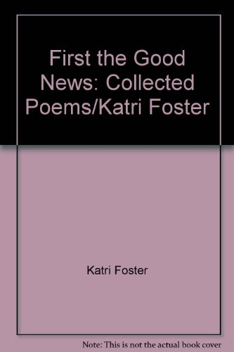 First the Good News: Collected Poems/Katri Foster: Katri Foster