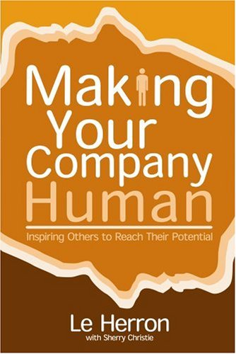 Making Your Company Human: Inspiring Others to Reach Their Potential: Herron, Le