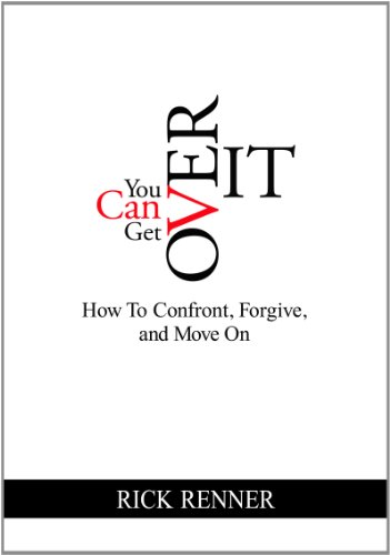 You Can Get Over It: How to Confront, Forgive, and Move on: Renner, Rick