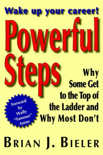 Powerful Steps - Why Some Get to the Top of the Ladder and Why Most Don't: Bieler, Brian J