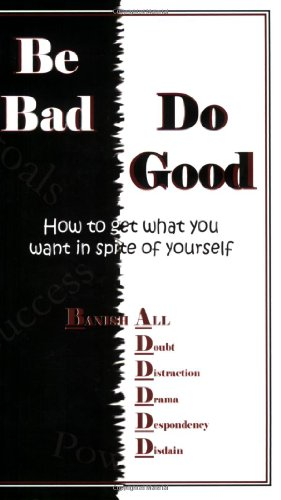 Be BAD! Do Good! How To Get What You Want In Spite Of Yourself!: Wright, T B
