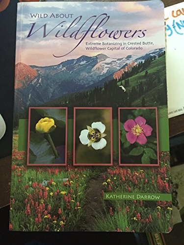 9780977971800: Wild about Wildflowers: Extreme Botanizing in Crested Butte, Wildflower Capital of Colorado