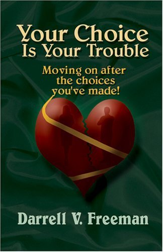 Your Choice Is Your Trouble (Moving on after the choices you've made!): Darrell V. Freeman