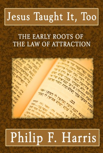 Jesus Taught It Too: The Early Roots of the Law of Attraction: Philip F. Harris