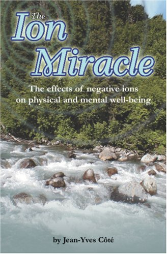 The Ion Miracle: The effects of negative ions on physical and mental well-being: Côté, Jean-Yves