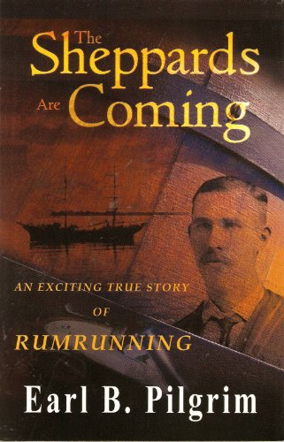 The Sheppards Are Coming: An Exciting True Story of Rumrunning: PILGRIM, Earl B.
