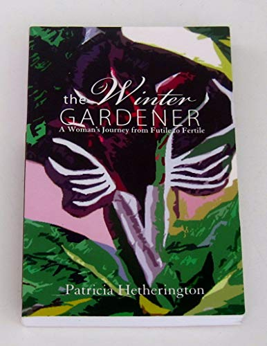 The Winter Gardener: A Woman's Journey from Futile to Fertile